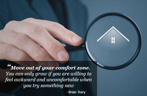 Move out of your comfort zone. You can only grow if you are willing to feel awkward and uncomfortable when you try something new